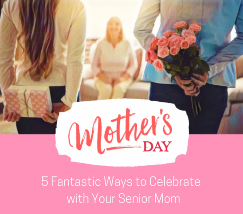 Mother's Day: 5 Fantastic Ways to Celebrate with Your Senior Mom